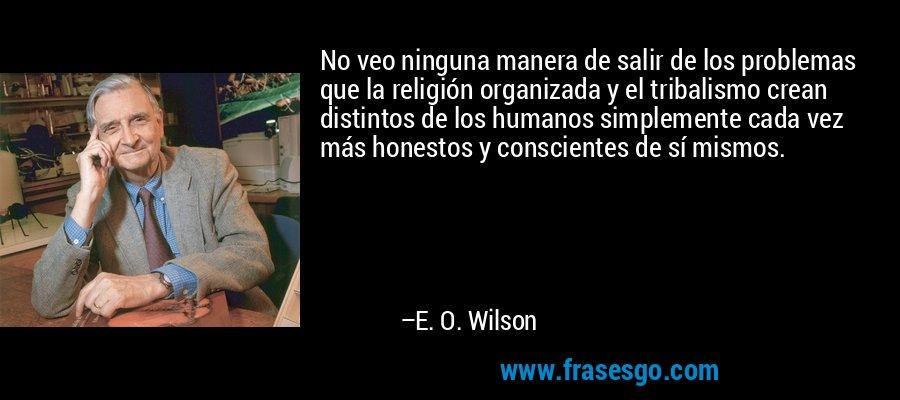 No veo ninguna manera de salir de los problemas que la religión organizada y el tribalismo crean distintos de los humanos simplemente cada vez más honestos y conscientes de sí mismos. – E. O. Wilson