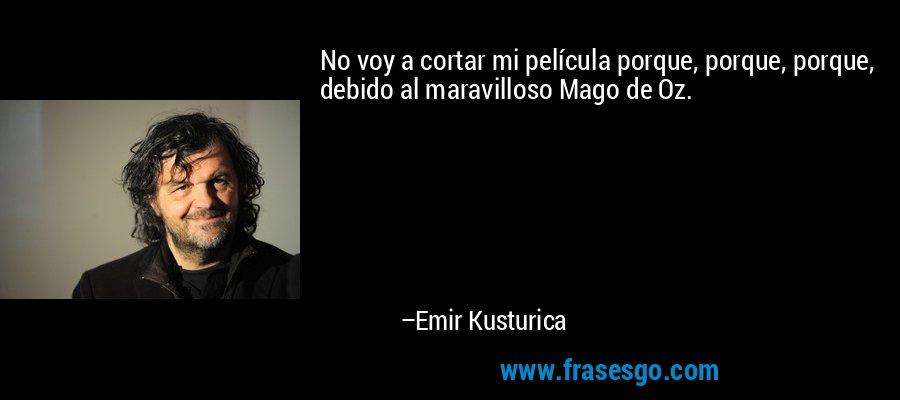 No voy a cortar mi película porque, porque, porque, debido al maravilloso Mago de Oz. – Emir Kusturica