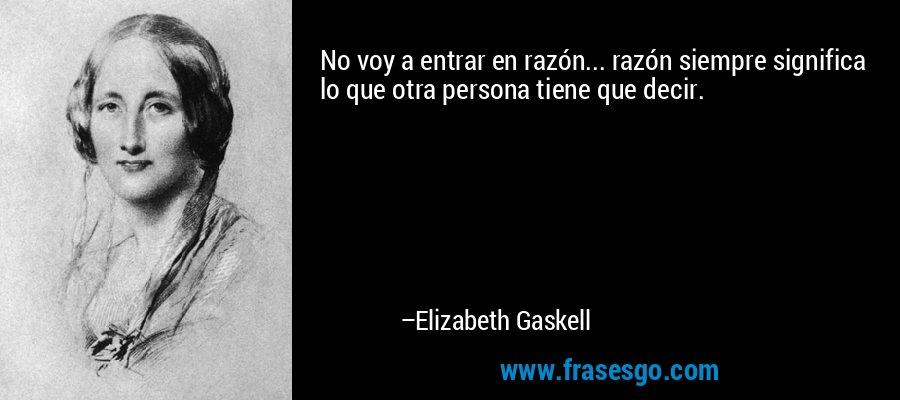 No voy a entrar en razón... razón siempre significa lo que otra persona tiene que decir. – Elizabeth Gaskell