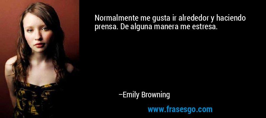 Normalmente me gusta ir alrededor y haciendo prensa. De alguna manera me estresa. – Emily Browning