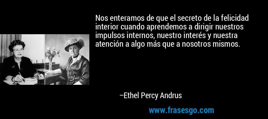 Nos enteramos de que el secreto de la felicidad interior cuando aprendemos a dirigir nuestros impulsos internos, nuestro interés y nuestra atención a algo más que a nosotros mismos. – Ethel Percy Andrus