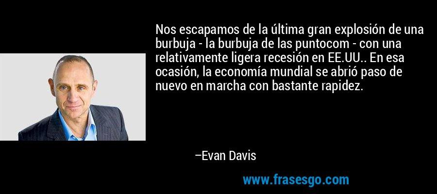 Nos escapamos de la última gran explosión de una burbuja - la burbuja de las puntocom - con una relativamente ligera recesión en EE.UU.. En esa ocasión, la economía mundial se abrió paso de nuevo en marcha con bastante rapidez. – Evan Davis