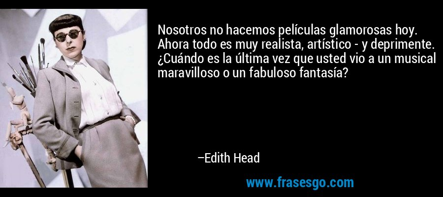 Nosotros no hacemos películas glamorosas hoy. Ahora todo es muy realista, artístico - y deprimente. ¿Cuándo es la última vez que usted vio a un musical maravilloso o un fabuloso fantasía? – Edith Head