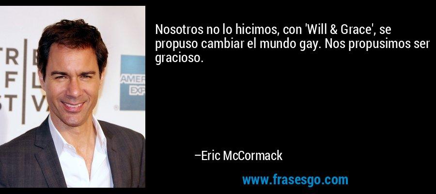 Nosotros no lo hicimos, con 'Will & Grace', se propuso cambiar el mundo gay. Nos propusimos ser gracioso. – Eric McCormack