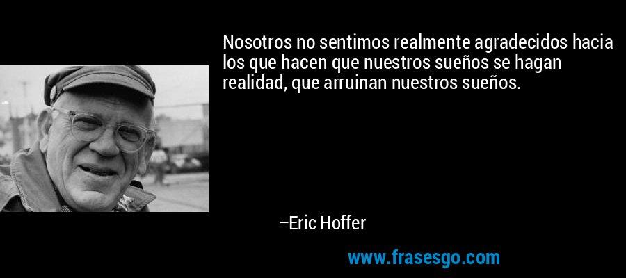 Nosotros no sentimos realmente agradecidos hacia los que hacen que nuestros sueños se hagan realidad, que arruinan nuestros sueños. – Eric Hoffer