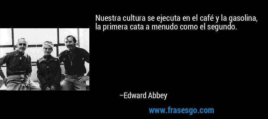 Nuestra cultura se ejecuta en el café y la gasolina, la primera cata a menudo como el segundo. – Edward Abbey
