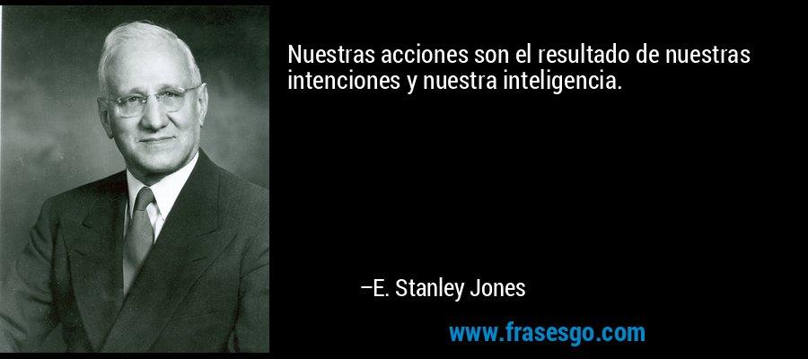 Nuestras acciones son el resultado de nuestras intenciones y nuestra inteligencia. – E. Stanley Jones