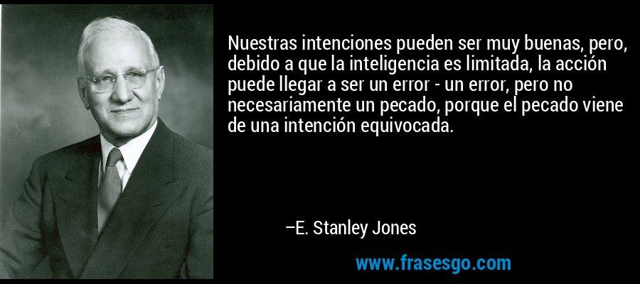 Nuestras intenciones pueden ser muy buenas, pero, debido a que la inteligencia es limitada, la acción puede llegar a ser un error - un error, pero no necesariamente un pecado, porque el pecado viene de una intención equivocada. – E. Stanley Jones