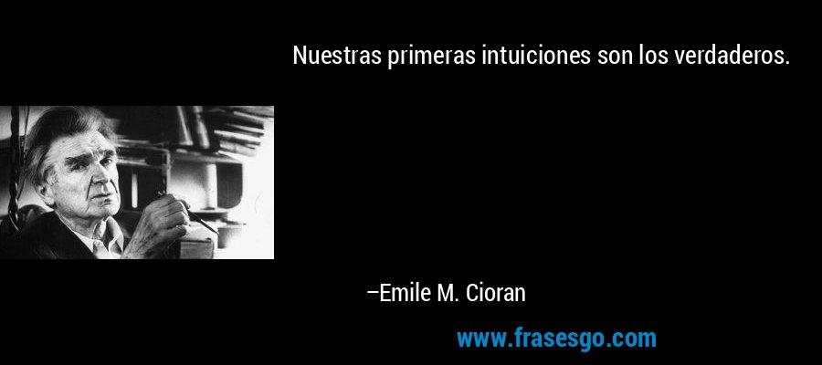 Nuestras primeras intuiciones son los verdaderos. – Emile M. Cioran