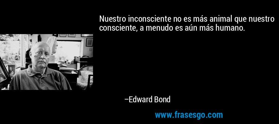 Nuestro inconsciente no es más animal que nuestro consciente, a menudo es aún más humano. – Edward Bond