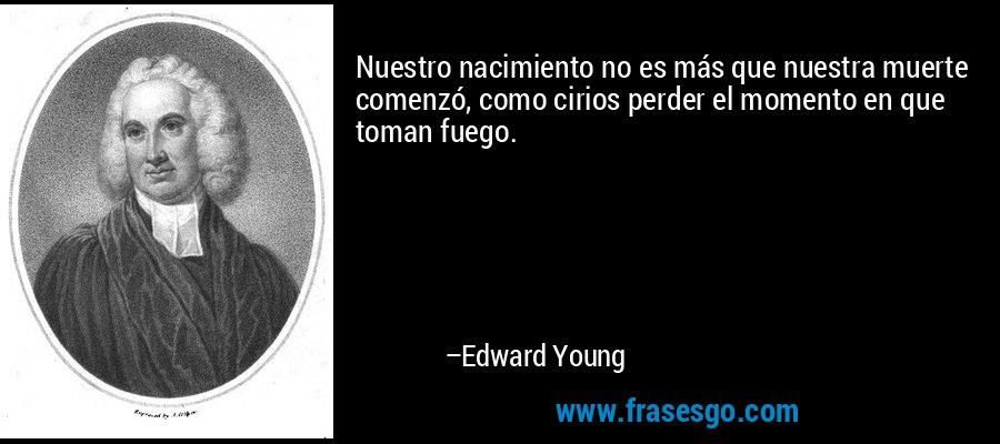 Nuestro nacimiento no es más que nuestra muerte comenzó, como cirios perder el momento en que toman fuego. – Edward Young