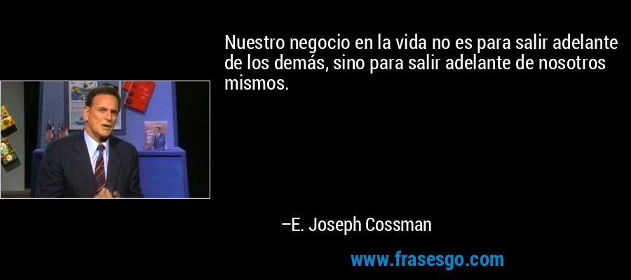 Nuestro negocio en la vida no es para salir adelante de los demás, sino para salir adelante de nosotros mismos. – E. Joseph Cossman
