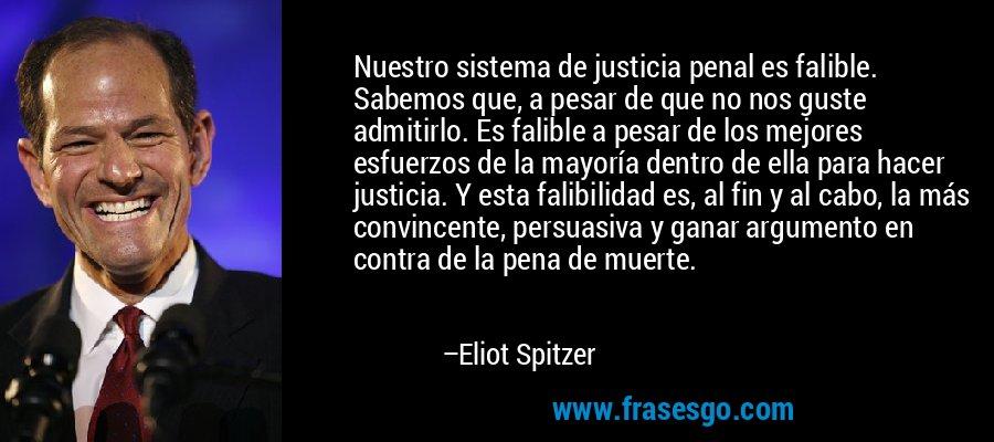 Nuestro sistema de justicia penal es falible. Sabemos que, a pesar de que no nos guste admitirlo. Es falible a pesar de los mejores esfuerzos de la mayoría dentro de ella para hacer justicia. Y esta falibilidad es, al fin y al cabo, la más convincente, persuasiva y ganar argumento en contra de la pena de muerte. – Eliot Spitzer
