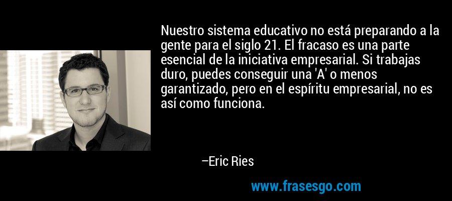 Nuestro sistema educativo no está preparando a la gente para el siglo 21. El fracaso es una parte esencial de la iniciativa empresarial. Si trabajas duro, puedes conseguir una 'A' o menos garantizado, pero en el espíritu empresarial, no es así como funciona. – Eric Ries