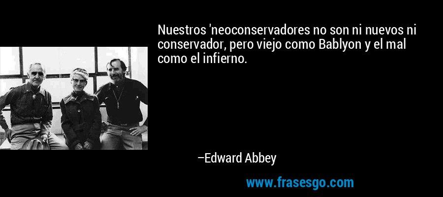 Nuestros 'neoconservadores no son ni nuevos ni conservador, pero viejo como Bablyon y el mal como el infierno. – Edward Abbey