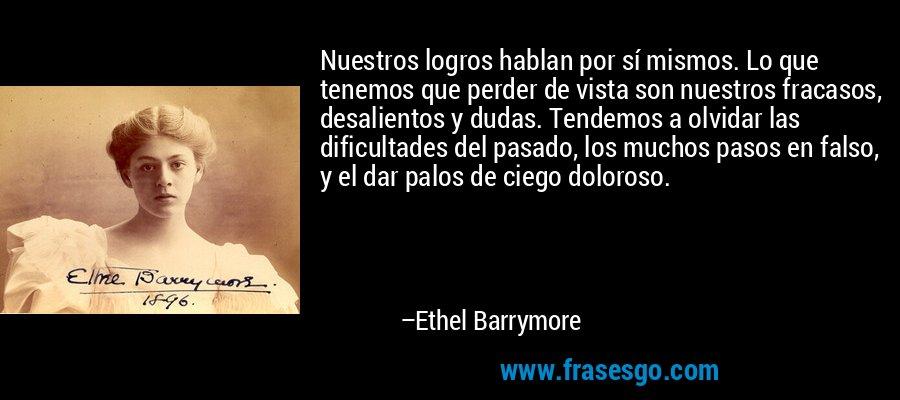 Nuestros logros hablan por sí mismos. Lo que tenemos que perder de vista son nuestros fracasos, desalientos y dudas. Tendemos a olvidar las dificultades del pasado, los muchos pasos en falso, y el dar palos de ciego doloroso. – Ethel Barrymore