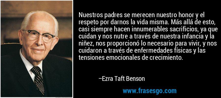 Nuestros padres se merecen nuestro honor y el respeto por darnos la vida misma. Más allá de esto, casi siempre hacen innumerables sacrificios, ya que cuidan y nos nutre a través de nuestra infancia y la niñez, nos proporcionó lo necesario para vivir, y nos cuidaron a través de enfermedades físicas y las tensiones emocionales de crecimiento. – Ezra Taft Benson