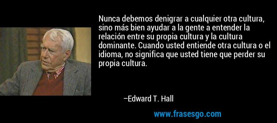 Nunca debemos denigrar a cualquier otra cultura, sino más bien ayudar a la gente a entender la relación entre su propia cultura y la cultura dominante. Cuando usted entiende otra cultura o el idioma, no significa que usted tiene que perder su propia cultura. – Edward T. Hall