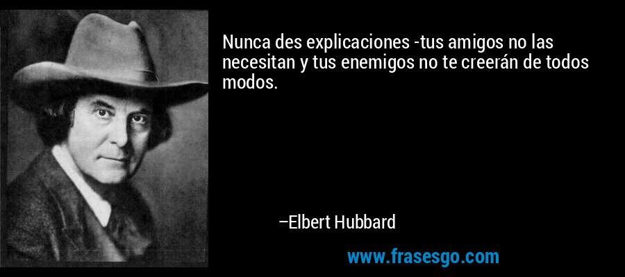 Nunca des explicaciones -tus amigos no las necesitan y tus enemigos no te creerán de todos modos. – Elbert Hubbard