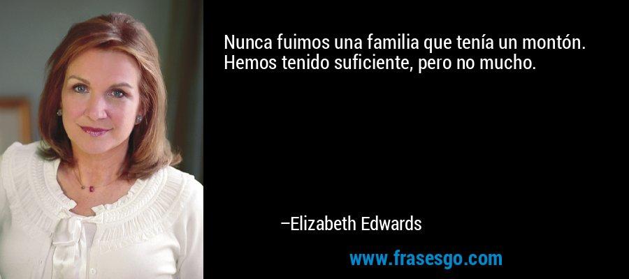 Nunca fuimos una familia que tenía un montón. Hemos tenido suficiente, pero no mucho. – Elizabeth Edwards