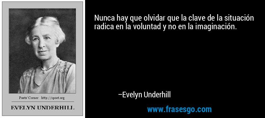 Nunca hay que olvidar que la clave de la situación radica en la voluntad y no en la imaginación. – Evelyn Underhill