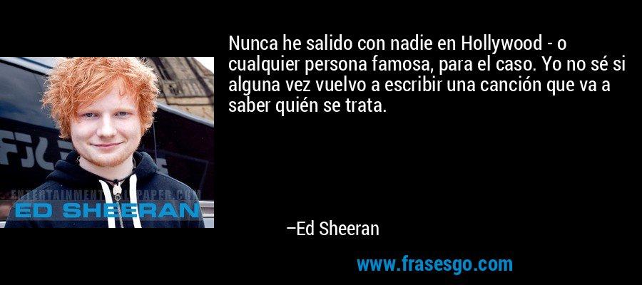 Nunca he salido con nadie en Hollywood - o cualquier persona famosa, para el caso. Yo no sé si alguna vez vuelvo a escribir una canción que va a saber quién se trata. – Ed Sheeran