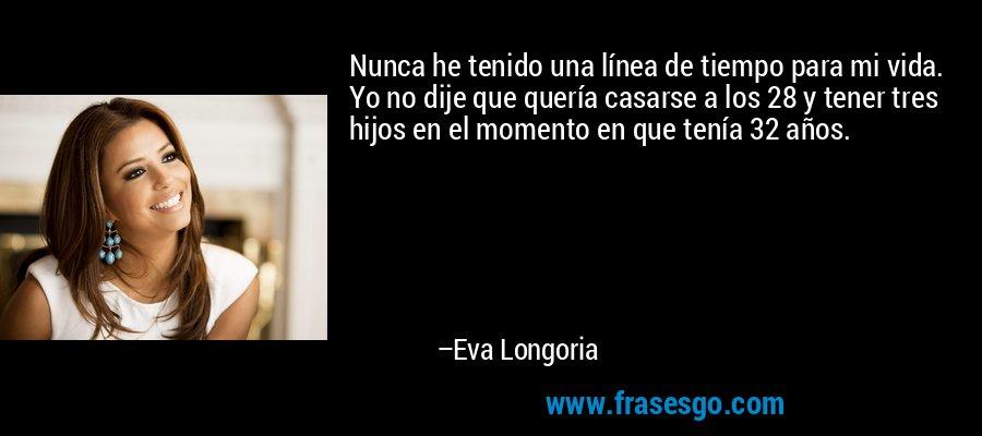 Nunca he tenido una línea de tiempo para mi vida. Yo no dije que quería casarse a los 28 y tener tres hijos en el momento en que tenía 32 años. – Eva Longoria