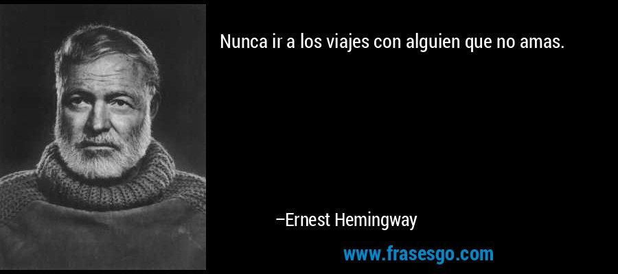Nunca ir a los viajes con alguien que no amas. – Ernest Hemingway