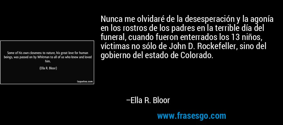 Nunca me olvidaré de la desesperación y la agonía en los rostros de los padres en la terrible día del funeral, cuando fueron enterrados los 13 niños, víctimas no sólo de John D. Rockefeller, sino del gobierno del estado de Colorado. – Ella R. Bloor
