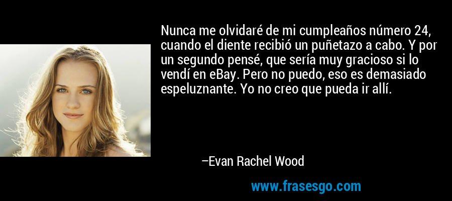 Nunca me olvidaré de mi cumpleaños número 24, cuando el diente recibió un puñetazo a cabo. Y por un segundo pensé, que sería muy gracioso si lo vendí en eBay. Pero no puedo, eso es demasiado espeluznante. Yo no creo que pueda ir allí. – Evan Rachel Wood