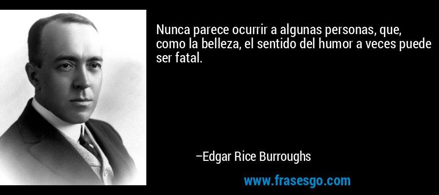 Nunca parece ocurrir a algunas personas, que, como la belleza, el sentido del humor a veces puede ser fatal. – Edgar Rice Burroughs