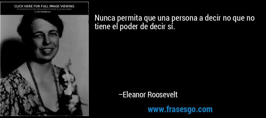 Nunca permita que una persona a decir no que no tiene el poder de decir sí. – Eleanor Roosevelt