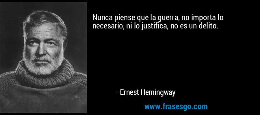 Nunca piense que la guerra, no importa lo necesario, ni lo justifica, no es un delito. – Ernest Hemingway