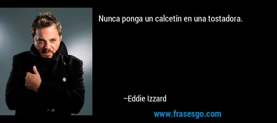 Nunca ponga un calcetín en una tostadora. – Eddie Izzard