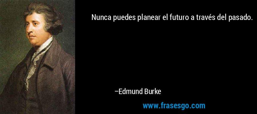 Nunca puedes planear el futuro a través del pasado. – Edmund Burke