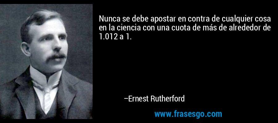 Nunca se debe apostar en contra de cualquier cosa en la ciencia con una cuota de más de alrededor de 1.012 a 1. – Ernest Rutherford