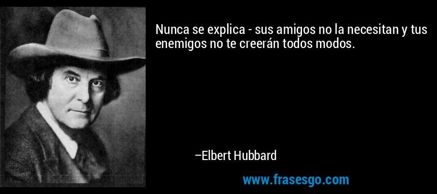 Nunca se explica - sus amigos no la necesitan y tus enemigos no te creerán todos modos. – Elbert Hubbard