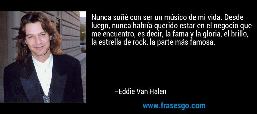 Nunca soñé con ser un músico de mi vida. Desde luego, nunca habría querido estar en el negocio que me encuentro, es decir, la fama y la gloria, el brillo, la estrella de rock, la parte más famosa. – Eddie Van Halen