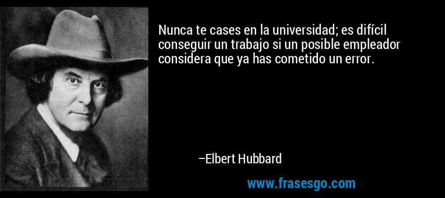 Nunca te cases en la universidad; es difícil conseguir un trabajo si un posible empleador considera que ya has cometido un error. – Elbert Hubbard