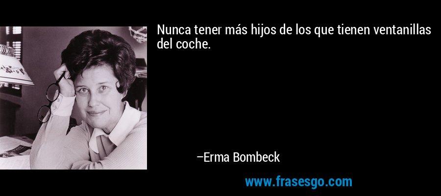 Nunca tener más hijos de los que tienen ventanillas del coche. – Erma Bombeck