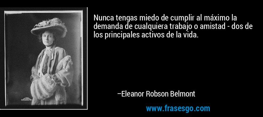 Nunca tengas miedo de cumplir al máximo la demanda de cualquiera trabajo o amistad - dos de los principales activos de la vida. – Eleanor Robson Belmont
