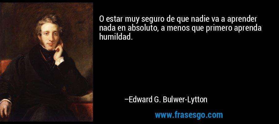 O estar muy seguro de que nadie va a aprender nada en absoluto, a menos que primero aprenda humildad. – Edward G. Bulwer-Lytton
