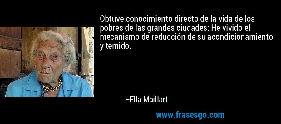 Obtuve conocimiento directo de la vida de los pobres de las grandes ciudades: He vivido el mecanismo de reducción de su acondicionamiento y temido. – Ella Maillart