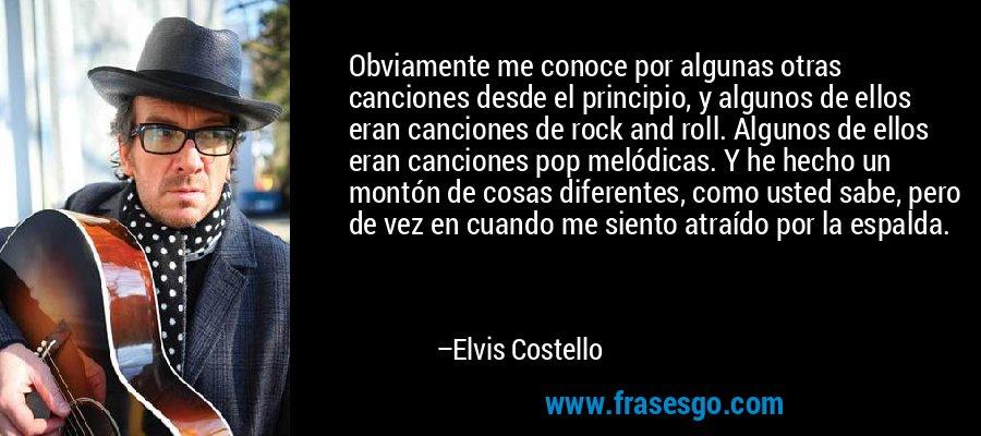 Obviamente me conoce por algunas otras canciones desde el principio, y algunos de ellos eran canciones de rock and roll. Algunos de ellos eran canciones pop melódicas. Y he hecho un montón de cosas diferentes, como usted sabe, pero de vez en cuando me siento atraído por la espalda. – Elvis Costello