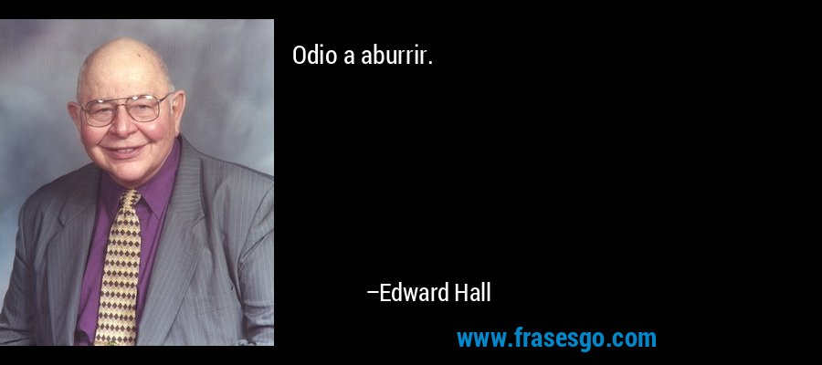 Odio a aburrir. – Edward Hall