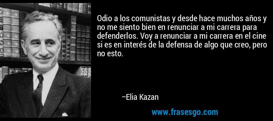 Odio a los comunistas y desde hace muchos años y no me siento bien en renunciar a mi carrera para defenderlos. Voy a renunciar a mi carrera en el cine si es en interés de la defensa de algo que creo, pero no esto. – Elia Kazan