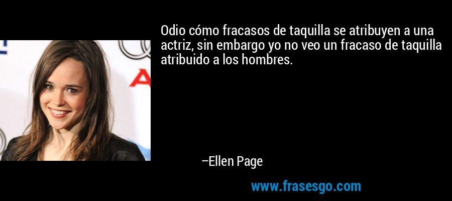 Odio cómo fracasos de taquilla se atribuyen a una actriz, sin embargo yo no veo un fracaso de taquilla atribuido a los hombres. – Ellen Page