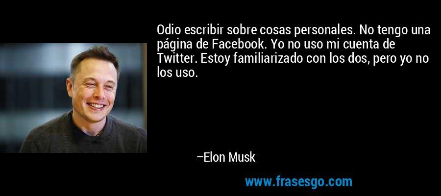 Odio escribir sobre cosas personales. No tengo una página de Facebook. Yo no uso mi cuenta de Twitter. Estoy familiarizado con los dos, pero yo no los uso. – Elon Musk
