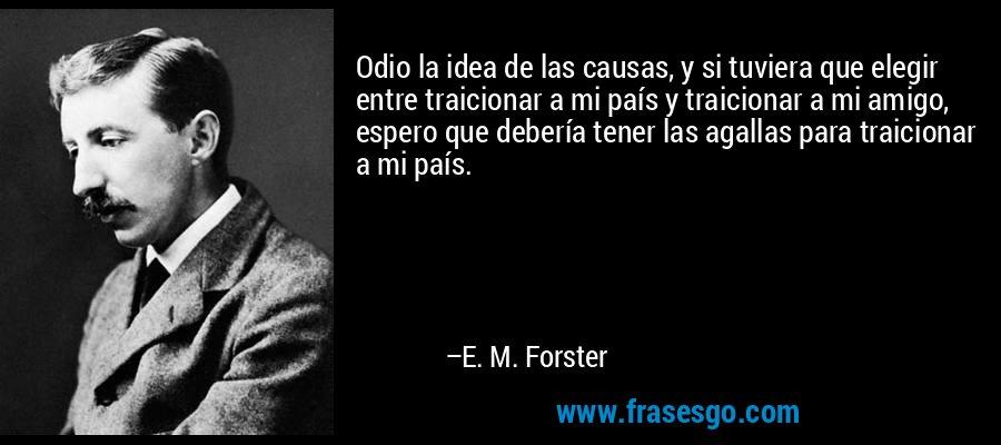 Odio la idea de las causas, y si tuviera que elegir entre traicionar a mi país y traicionar a mi amigo, espero que debería tener las agallas para traicionar a mi país. – E. M. Forster
