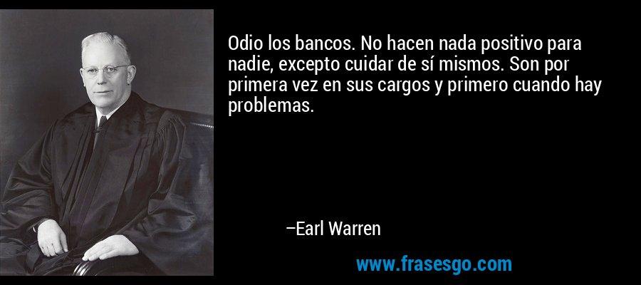 Odio los bancos. No hacen nada positivo para nadie, excepto cuidar de sí mismos. Son por primera vez en sus cargos y primero cuando hay problemas. – Earl Warren